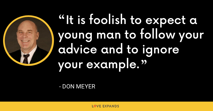It is foolish to expect a young man to follow your advice and to ignore your example. - Don Meyer