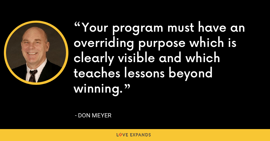 Your program must have an overriding purpose which is clearly visible and which teaches lessons beyond winning. - Don Meyer