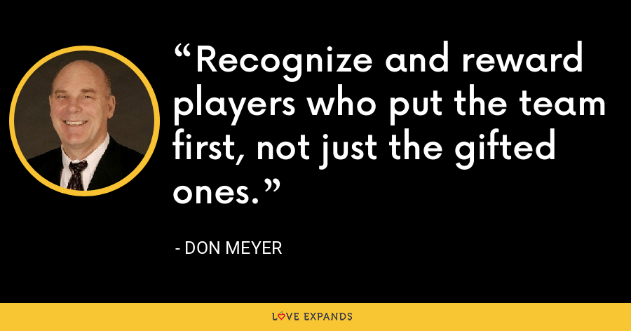 Recognize and reward players who put the team first, not just the gifted ones. - Don Meyer
