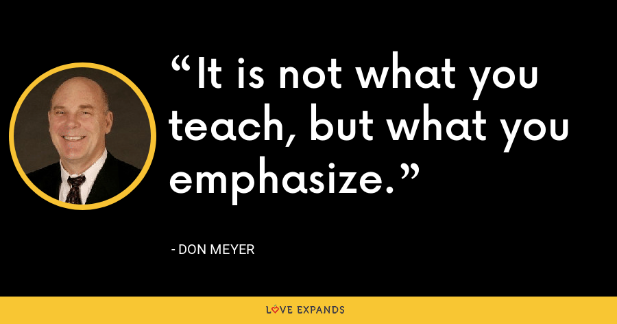 It is not what you teach, but what you emphasize. - Don Meyer