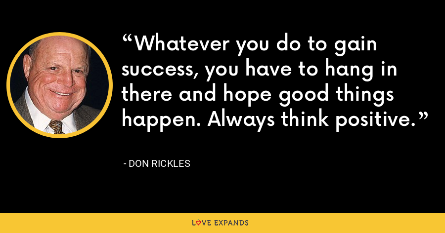 Whatever you do to gain success, you have to hang in there and hope good things happen. Always think positive. - Don Rickles
