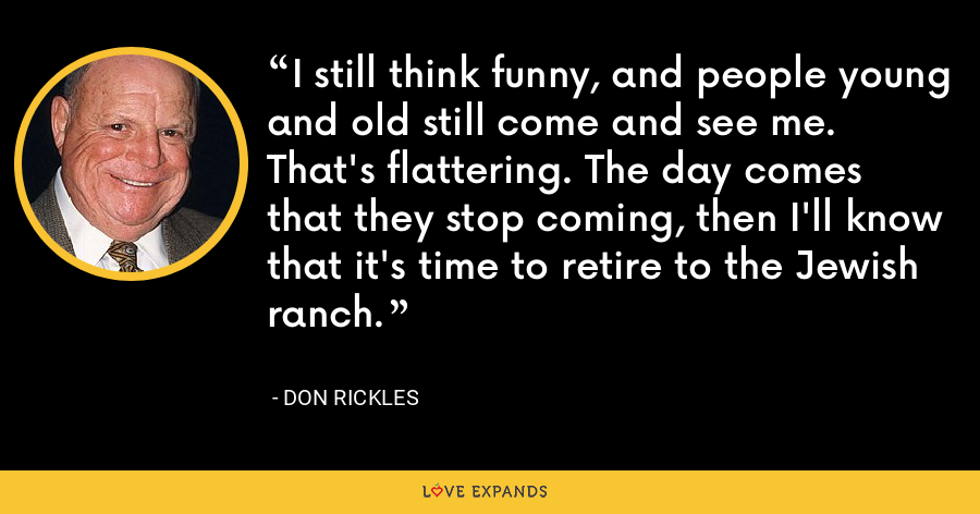 I still think funny, and people young and old still come and see me. That's flattering. The day comes that they stop coming, then I'll know that it's time to retire to the Jewish ranch. - Don Rickles
