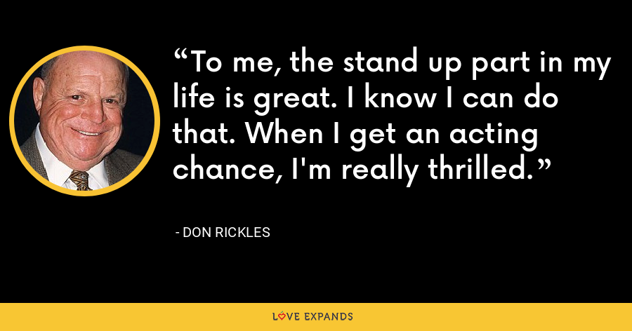 To me, the stand up part in my life is great. I know I can do that. When I get an acting chance, I'm really thrilled. - Don Rickles