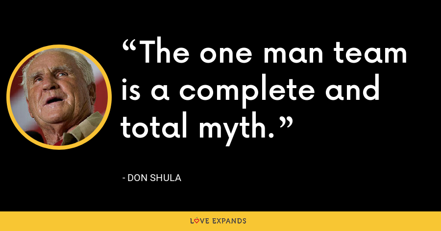 The one man team is a complete and total myth. - Don Shula