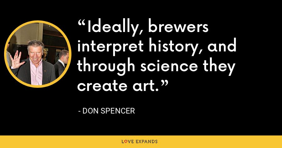 Ideally, brewers interpret history, and through science they create art. - Don Spencer