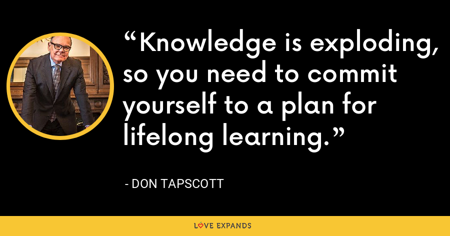 Knowledge is exploding, so you need to commit yourself to a plan for lifelong learning. - Don Tapscott