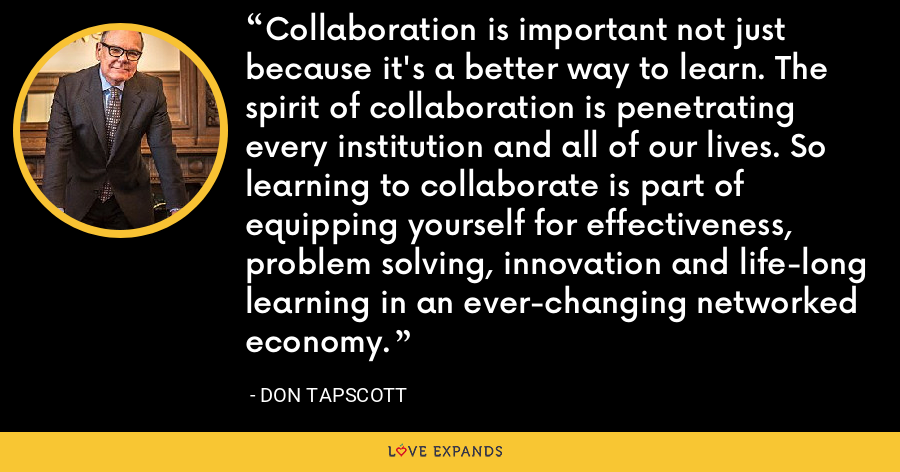 Collaboration is important not just because it's a better way to learn. The spirit of collaboration is penetrating every institution and all of our lives. So learning to collaborate is part of equipping yourself for effectiveness, problem solving, innovation and life-long learning in an ever-changing networked economy. - Don Tapscott