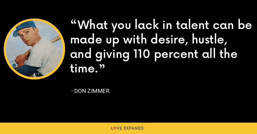 What you lack in talent can be made up with desire, hustle, and giving 110 percent all the time. - Don Zimmer