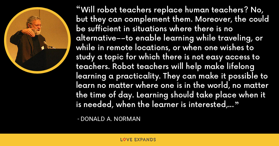 Will robot teachers replace human teachers? No, but they can complement them. Moreover, the could be sufficient in situations where there is no alternative––to enable learning while traveling, or while in remote locations, or when one wishes to study a topic for which there is not easy access to teachers. Robot teachers will help make lifelong learning a practicality. They can make it possible to learn no matter where one is in the world, no matter the time of day. Learning should take place when it is needed, when the learner is interested, not according to some arbitrary, fixed schedule - Donald A. Norman