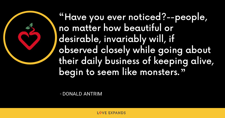 Have you ever noticed?--people, no matter how beautiful or desirable, invariably will, if observed closely while going about their daily business of keeping alive, begin to seem like monsters. - Donald Antrim