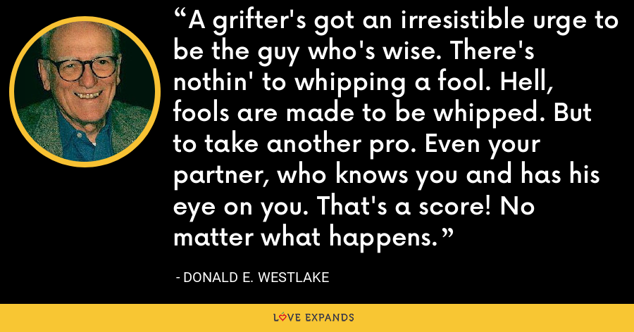 A grifter's got an irresistible urge to be the guy who's wise. There's nothin' to whipping a fool. Hell, fools are made to be whipped. But to take another pro. Even your partner, who knows you and has his eye on you. That's a score! No matter what happens. - Donald E. Westlake