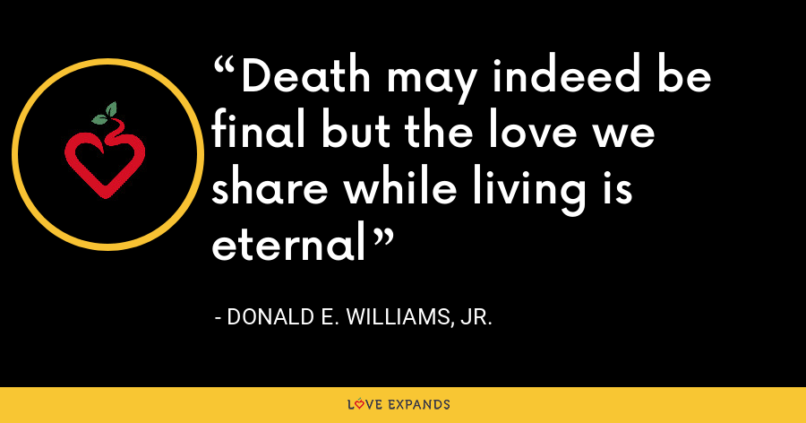 Death may indeed be final but the love we share while living is eternal - Donald E. Williams, Jr.