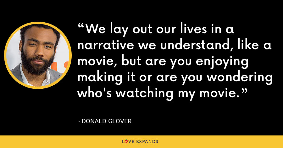 We lay out our lives in a narrative we understand, like a movie, but are you enjoying making it or are you wondering who's watching my movie. - Donald Glover