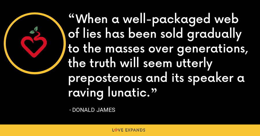 When a well-packaged web of lies has been sold gradually to the masses over generations, the truth will seem utterly preposterous and its speaker a raving lunatic. - Donald James