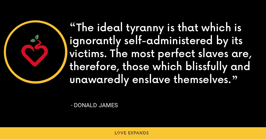 The ideal tyranny is that which is ignorantly self-administered by its victims. The most perfect slaves are, therefore, those which blissfully and unawaredly enslave themselves. - Donald James