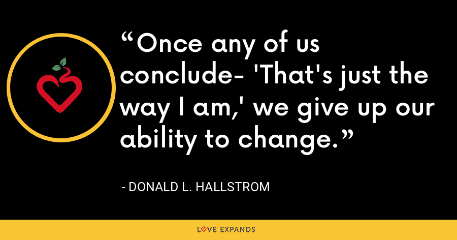 Once any of us conclude- 'That's just the way I am,' we give up our ability to change. - Donald L. Hallstrom