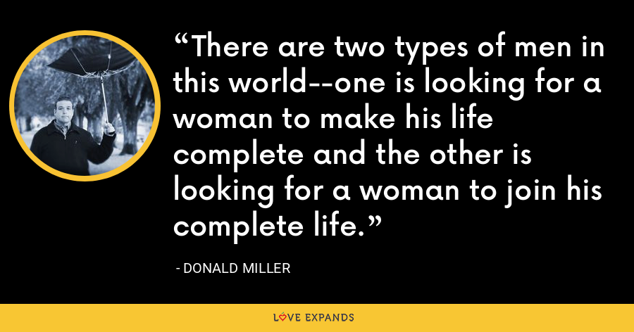 There are two types of men in this world--one is looking for a woman to make his life complete and the other is looking for a woman to join his complete life. - Donald Miller
