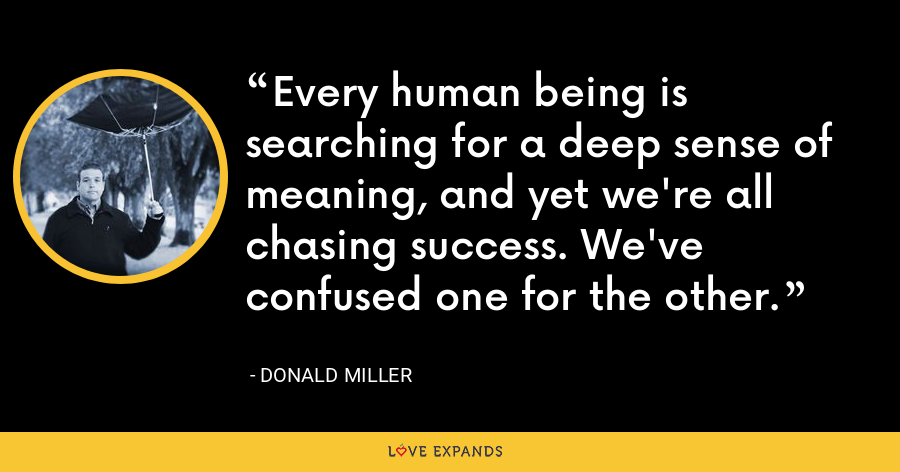 Every human being is searching for a deep sense of meaning, and yet we're all chasing success. We've confused one for the other. - Donald Miller