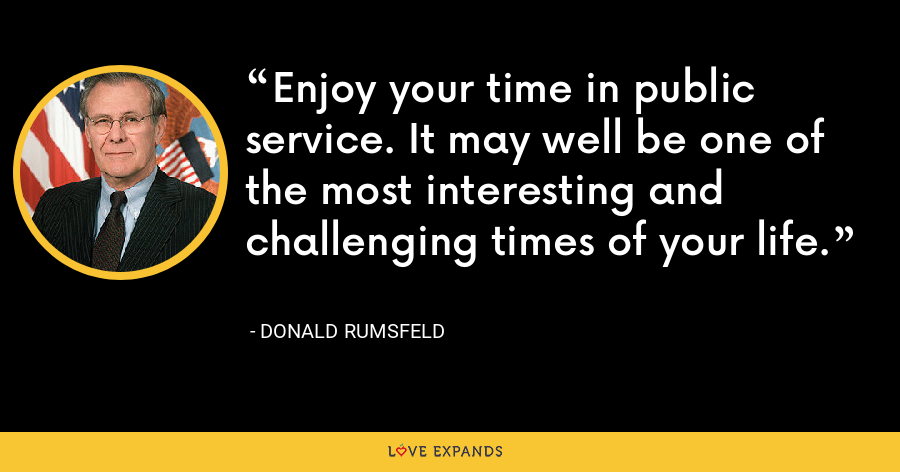 Enjoy your time in public service. It may well be one of the most interesting and challenging times of your life. - Donald Rumsfeld