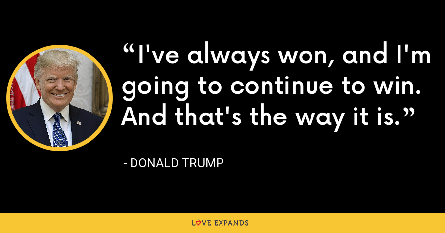I've always won, and I'm going to continue to win. And that's the way it is. - Donald Trump