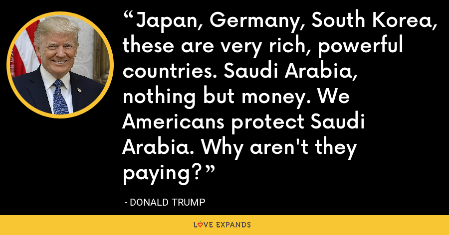 Japan, Germany, South Korea, these are very rich, powerful countries. Saudi Arabia, nothing but money. We Americans protect Saudi Arabia. Why aren't they paying? - Donald Trump