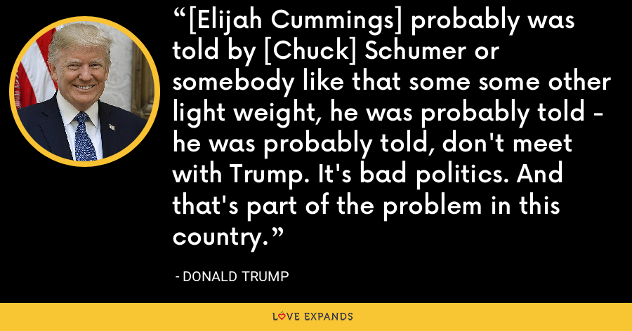 [Elijah Cummings] probably was told by [Chuck] Schumer or somebody like that some some other light weight, he was probably told - he was probably told, don't meet with Trump. It's bad politics. And that's part of the problem in this country. - Donald Trump