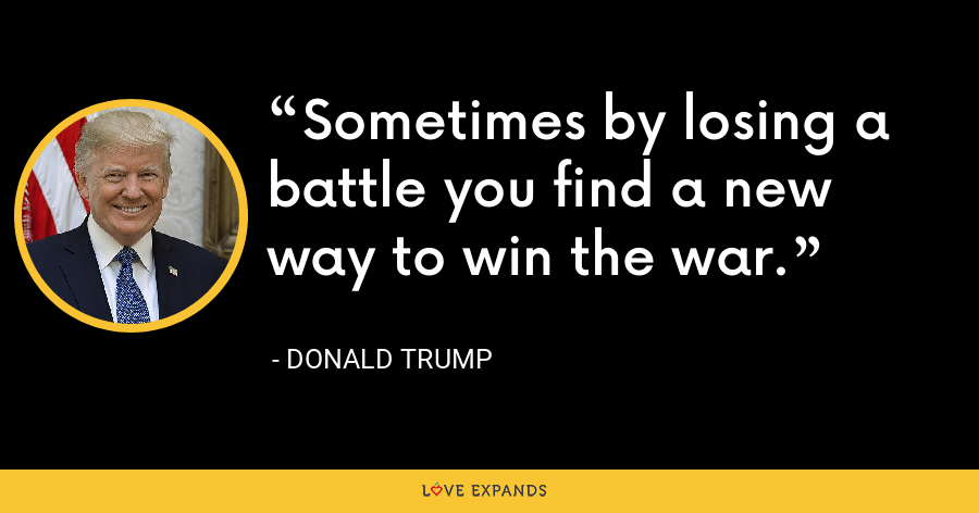 Sometimes by losing a battle you find a new way to win the war. - Donald Trump