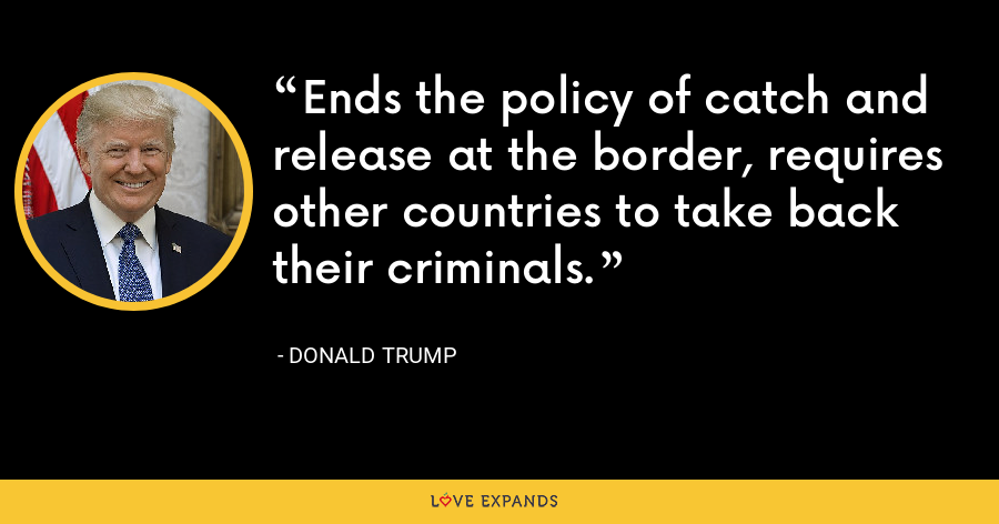 Ends the policy of catch and release at the border, requires other countries to take back their criminals. - Donald Trump