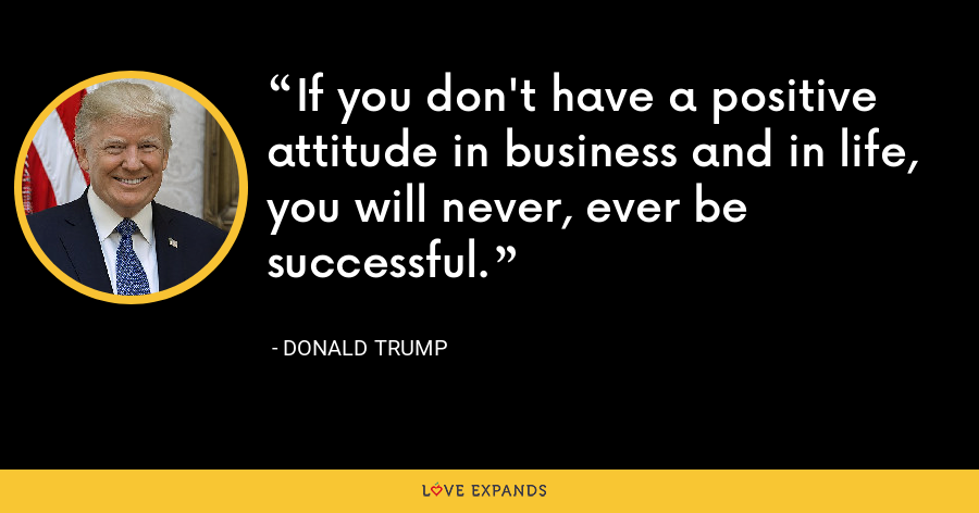 If you don't have a positive attitude in business and in life, you will never, ever be successful. - Donald Trump