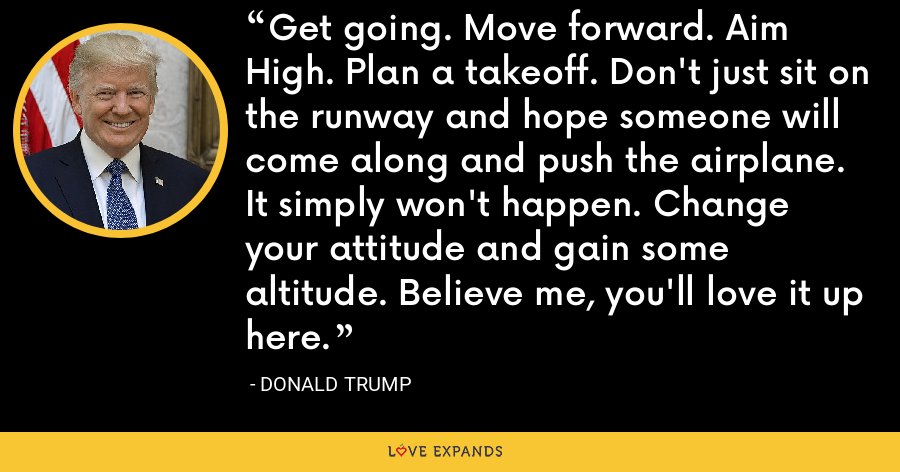 Get going. Move forward. Aim High. Plan a takeoff. Don't just sit on the runway and hope someone will come along and push the airplane. It simply won't happen. Change your attitude and gain some altitude. Believe me, you'll love it up here. - Donald Trump