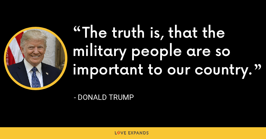 The truth is, that the military people are so important to our country. - Donald Trump