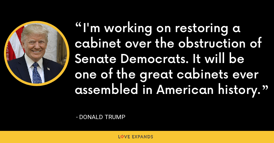 I'm working on restoring a cabinet over the obstruction of Senate Democrats. It will be one of the great cabinets ever assembled in American history. - Donald Trump
