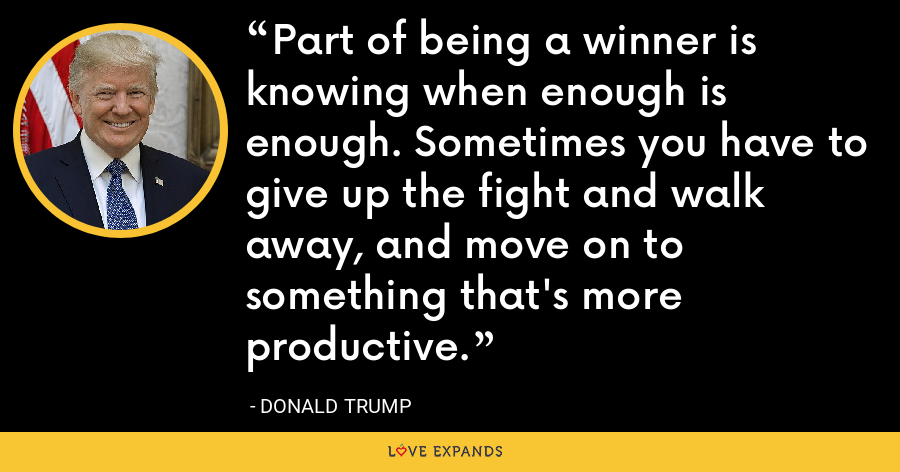 Part of being a winner is knowing when enough is enough. Sometimes you have to give up the fight and walk away, and move on to something that's more productive. - Donald Trump