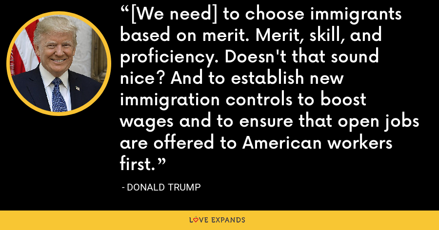 [We need] to choose immigrants based on merit. Merit, skill, and proficiency. Doesn't that sound nice? And to establish new immigration controls to boost wages and to ensure that open jobs are offered to American workers first. - Donald Trump