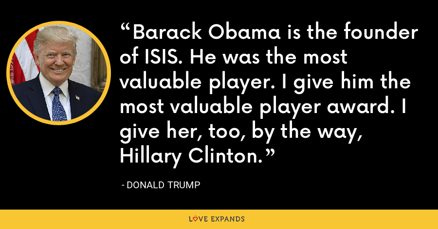 Barack Obama is the founder of ISIS. He was the most valuable player. I give him the most valuable player award. I give her, too, by the way, Hillary Clinton. - Donald Trump