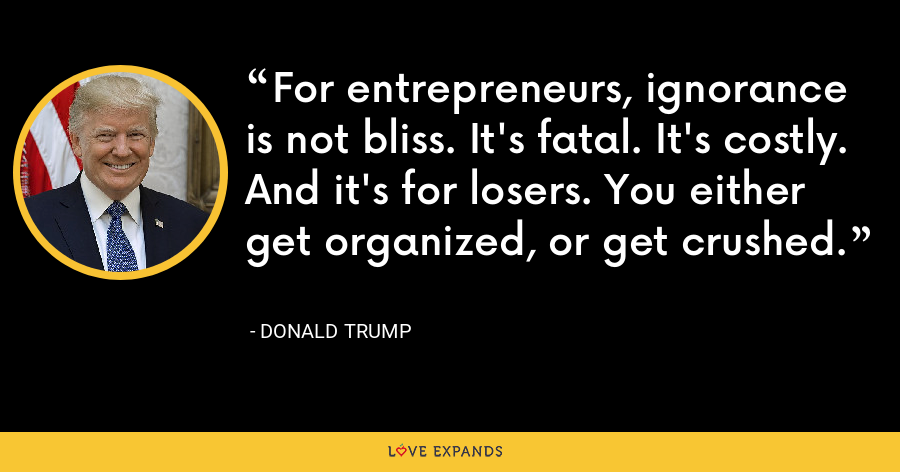 For entrepreneurs, ignorance is not bliss. It's fatal. It's costly. And it's for losers. You either get organized, or get crushed. - Donald Trump