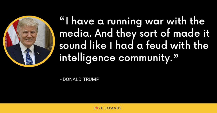 I have a running war with the media. And they sort of made it sound like I had a feud with the intelligence community. - Donald Trump
