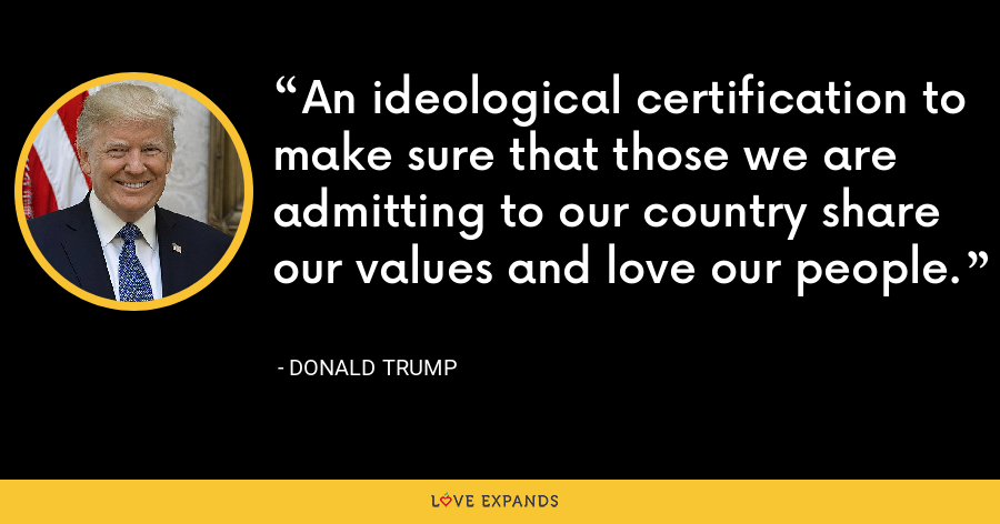 An ideological certification to make sure that those we are admitting to our country share our values and love our people. - Donald Trump