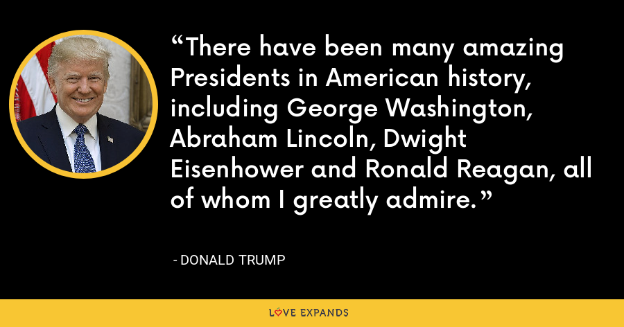 There have been many amazing Presidents in American history, including George Washington, Abraham Lincoln, Dwight Eisenhower and Ronald Reagan, all of whom I greatly admire. - Donald Trump