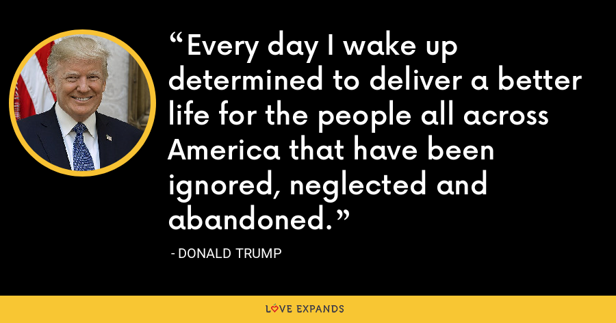 Every day I wake up determined to deliver a better life for the people all across America that have been ignored, neglected and abandoned. - Donald Trump