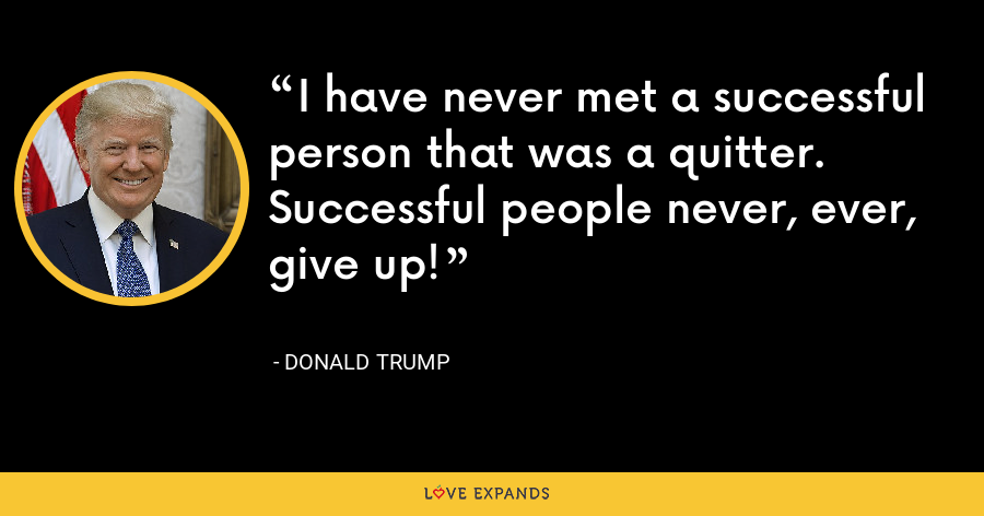 I have never met a successful person that was a quitter. Successful people never, ever, give up! - Donald Trump