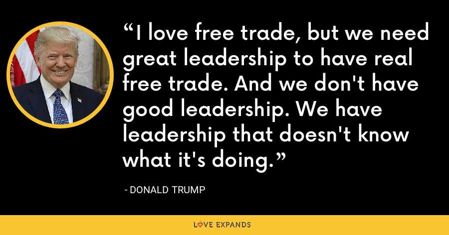 I love free trade, but we need great leadership to have real free trade. And we don't have good leadership. We have leadership that doesn't know what it's doing. - Donald Trump