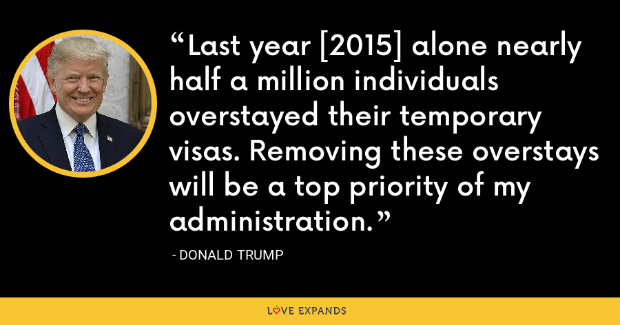Last year [2015] alone nearly half a million individuals overstayed their temporary visas. Removing these overstays will be a top priority of my administration. - Donald Trump
