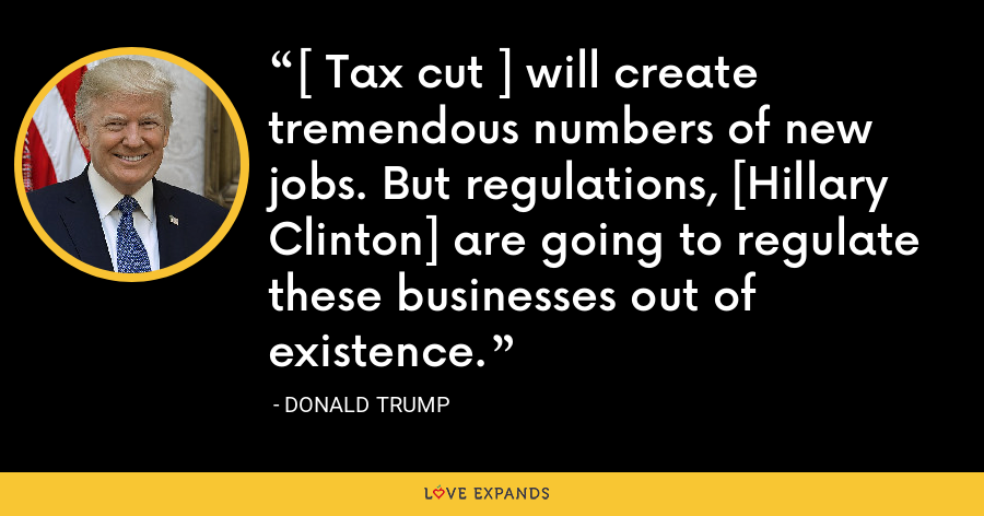 [ Tax cut ] will create tremendous numbers of new jobs. But regulations, [Hillary Clinton] are going to regulate these businesses out of existence. - Donald Trump