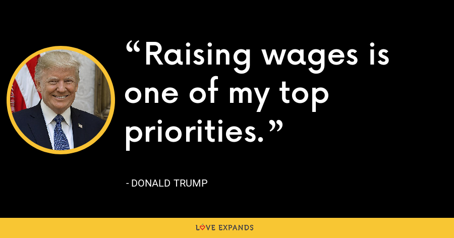 Raising wages is one of my top priorities. - Donald Trump