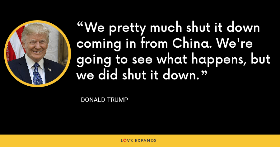 We pretty much shut it down coming in from China. We're going to see what happens, but we did shut it down. - Donald Trump
