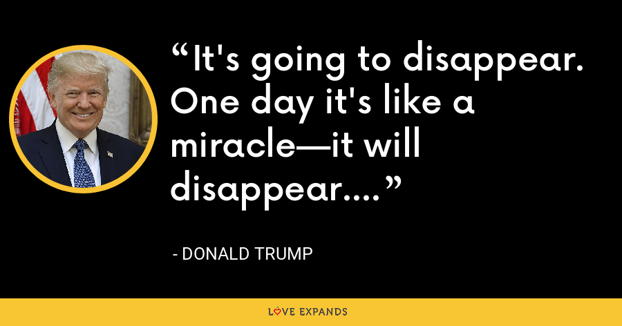 It's going to disappear. One day it's like a miracle—it will disappear. - Donald Trump