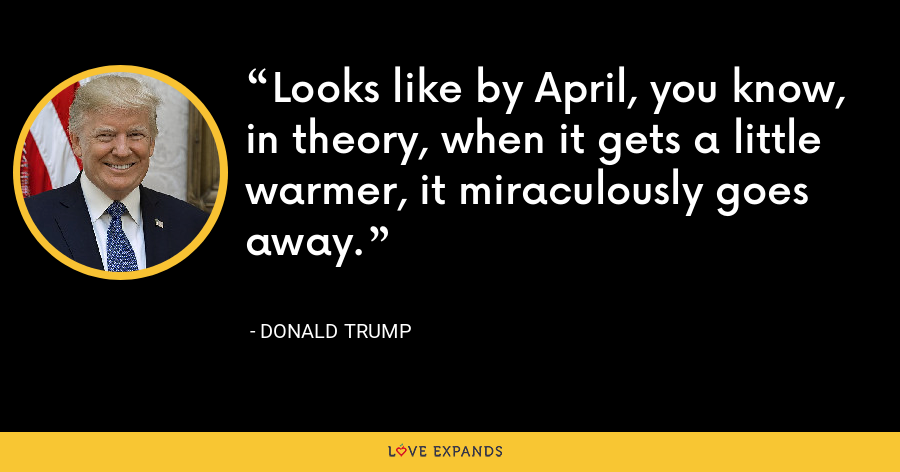 Looks like by April, you know, in theory, when it gets a little warmer, it miraculously goes away. - Donald Trump