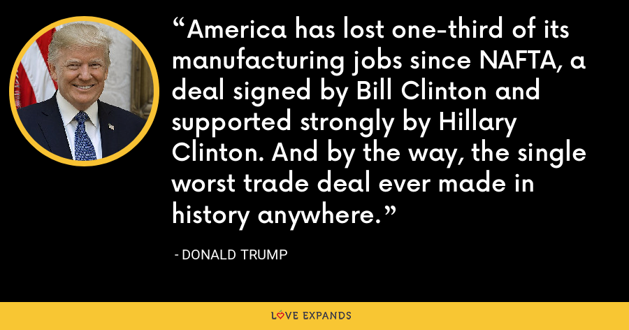 America has lost one-third of its manufacturing jobs since NAFTA, a deal signed by Bill Clinton and supported strongly by Hillary Clinton. And by the way, the single worst trade deal ever made in history anywhere. - Donald Trump