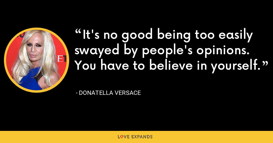 It's no good being too easily swayed by people's opinions. You have to believe in yourself. - Donatella Versace